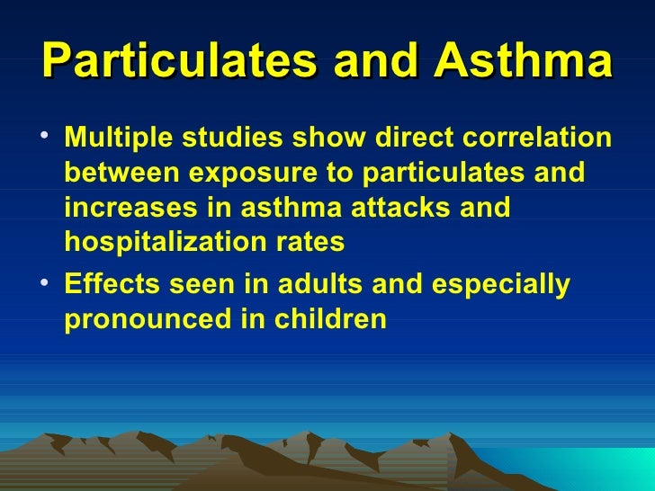 Particulates and Asthma <ul><li>Multiple studies show direct correlation between exposure to particulates and increases in...