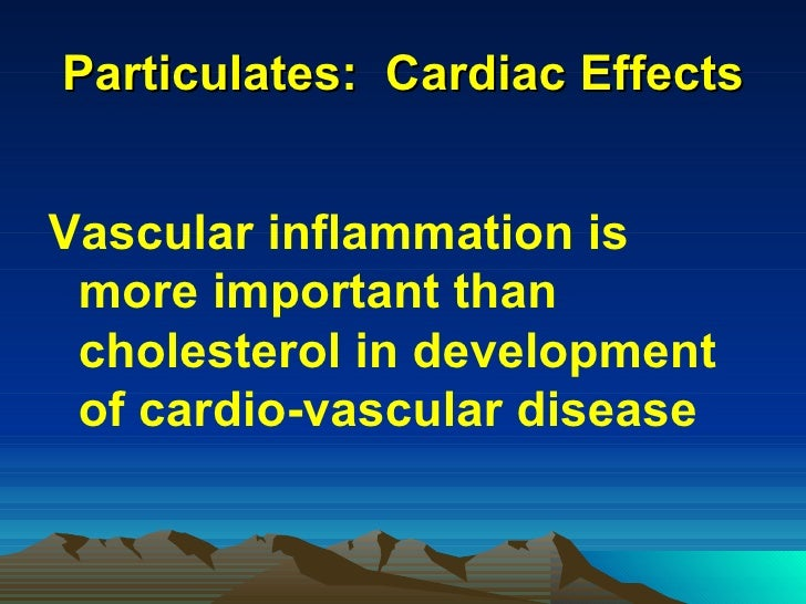 Particulates:  Cardiac Effects <ul><li>Vascular inflammation is more important than cholesterol in development of cardio-v...