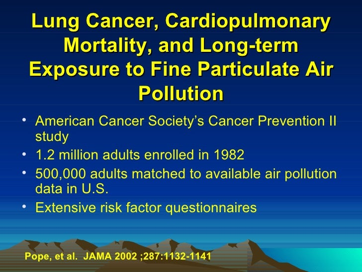 Lung Cancer, Cardiopulmonary Mortality, and Long-term Exposure to Fine Particulate Air Pollution <ul><li>American Cancer S...
