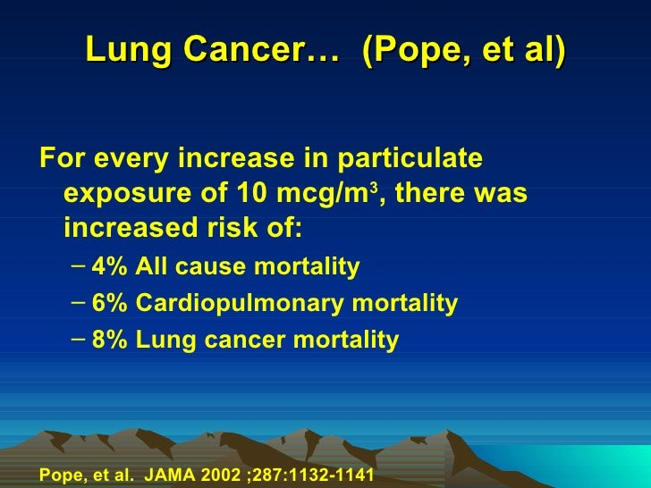 Lung Cancer…  (Pope, et al) <ul><li>For every increase in particulate exposure of 10 mcg/m 3 , there was increased risk of...