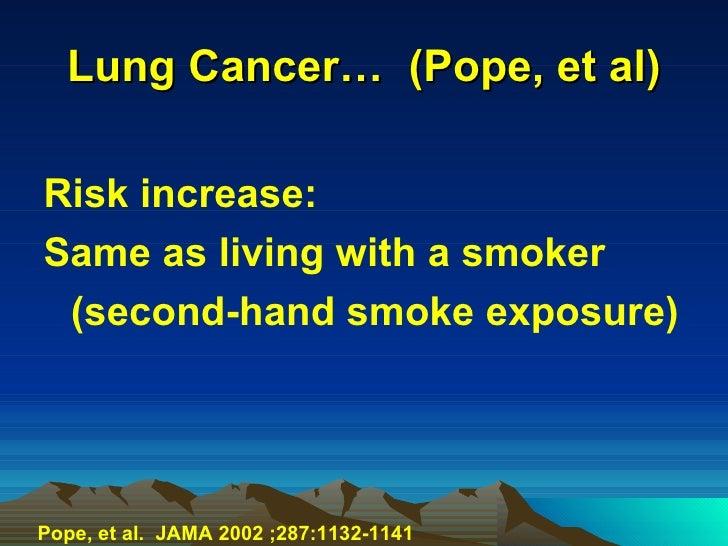 Lung Cancer…  (Pope, et al) <ul><li>Risk increase: </li></ul><ul><li>Same as living with a smoker </li></ul><ul><li>(secon...