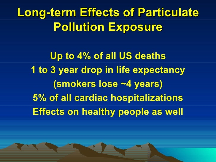 Long-term Effects of Particulate Pollution Exposure <ul><li>Up to 4% of all US deaths </li></ul><ul><li>1 to 3 year drop i...
