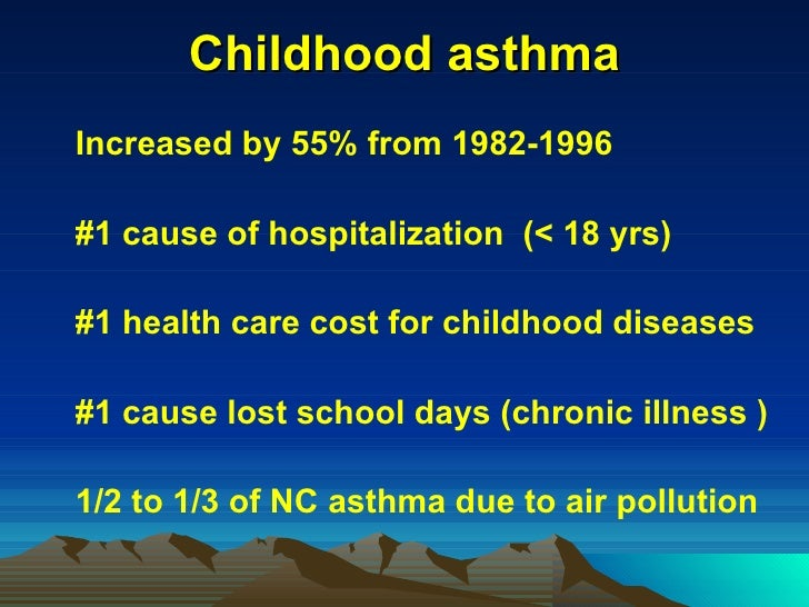 Childhood asthma <ul><li>Increased by 55% from 1982-1996 </li></ul><ul><li>#1 cause of hospitalization  (< 18 yrs) </li></...