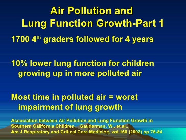Air Pollution and  Lung Function Growth-Part 1 <ul><li>1700 4 th  graders followed for 4 years  </li></ul><ul><li>10% lowe...