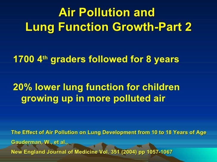 Air Pollution and  Lung Function Growth-Part 2 <ul><li>1700 4 th  graders followed for 8 years  </li></ul><ul><li>20% lowe...