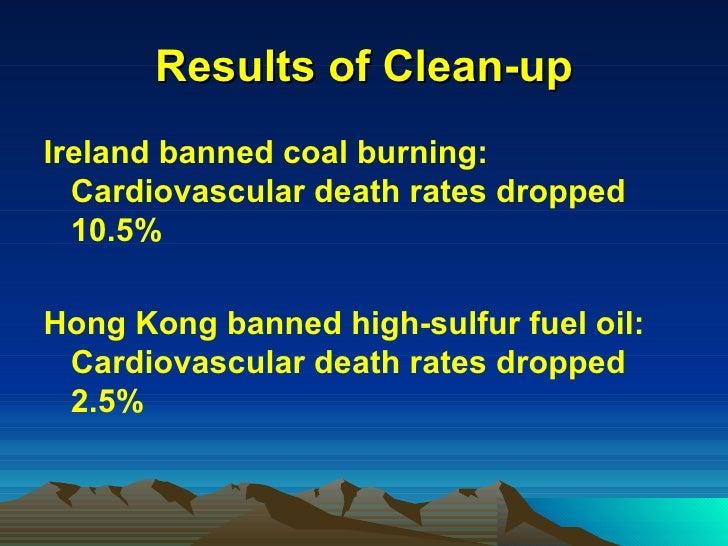 Results of Clean-up <ul><li>Ireland banned coal burning:  Cardiovascular death rates dropped 10.5% </li></ul><ul><li>Hong ...