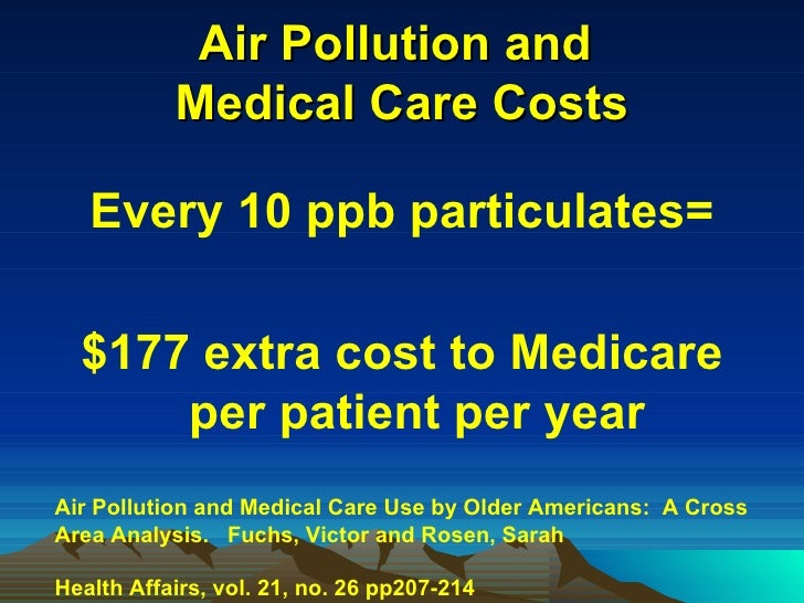 Air Pollution and  Medical Care Costs <ul><li>Every 10 ppb particulates= </li></ul><ul><li>$177 extra cost to Medicare per...
