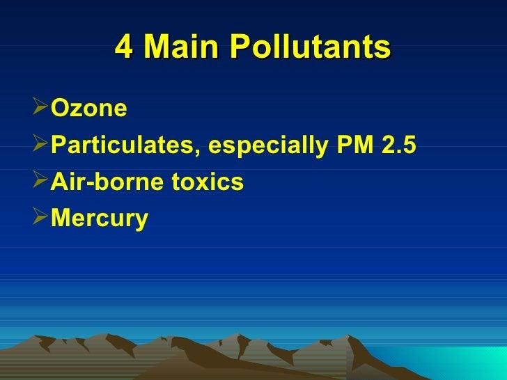 4 Main Pollutants <ul><li>Ozone </li></ul><ul><li>Particulates, especially PM 2.5 </li></ul><ul><li>Air-borne toxics </li>...