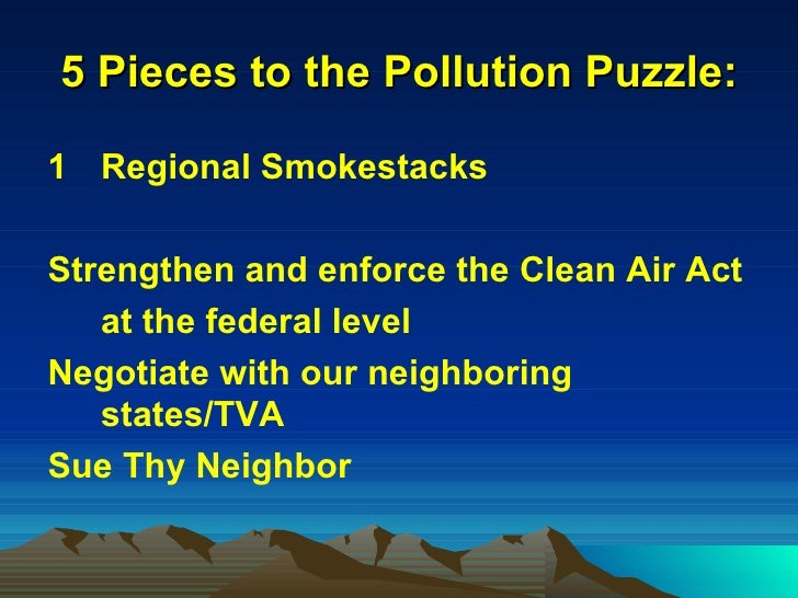 5 Pieces to the Pollution Puzzle: <ul><li>Regional Smokestacks </li></ul><ul><li>Strengthen and enforce the Clean Air Act ...