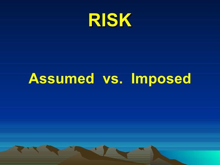 RISK <ul><li>Assumed  vs.  Imposed </li></ul>