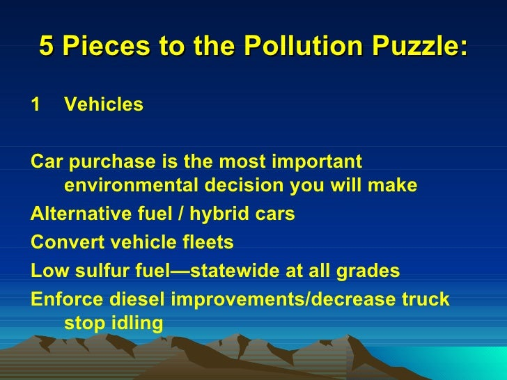 5 Pieces to the Pollution Puzzle: <ul><li>Vehicles </li></ul><ul><li>Car purchase is the most important environmental deci...