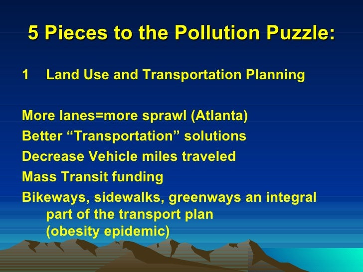 5 Pieces to the Pollution Puzzle: <ul><li>Land Use and Transportation Planning </li></ul><ul><li>More lanes=more sprawl (A...