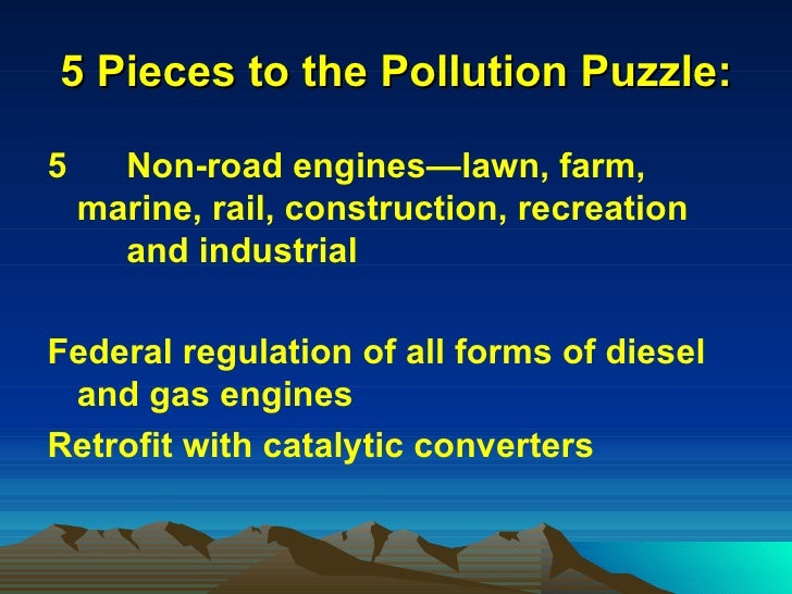 5 Pieces to the Pollution Puzzle: <ul><li>5  Non-road engines—lawn, farm,  marine, rail, construction, recreation  and ind...