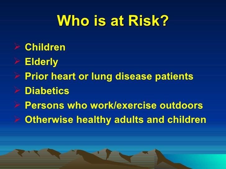 Who is at Risk? <ul><li>Children </li></ul><ul><li>Elderly </li></ul><ul><li>Prior heart or lung disease patients </li></u...
