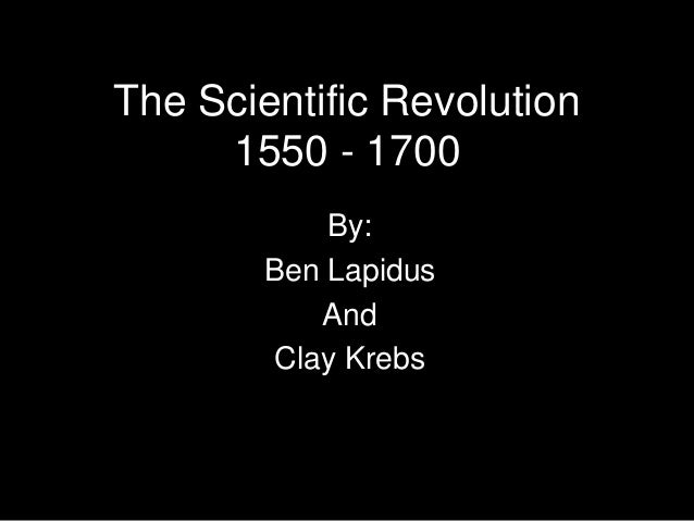 The Scientific Revolution 1550 - 1700 By: Ben Lapidus And Clay Krebs