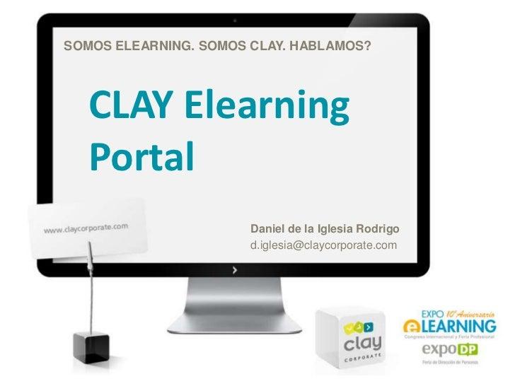 SOMOS ELEARNING. SOMOS CLAY. HABLAMOS?<br />CLAY Elearning Portal<br />Daniel de la Iglesia Rodrigo<br />d.iglesia@claycor...