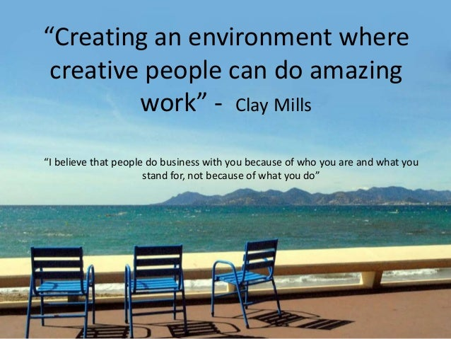 """Creating an environment where creative people can do amazing work"" - Clay Mills ""I believe that people do business with y..."