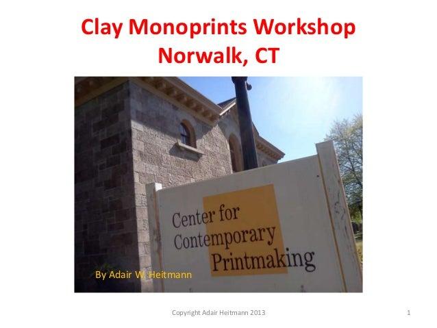 Clay Monoprints WorkshopNorwalk, CTCopyright Adair Heitmann 2013 1By Adair W. Heitmann