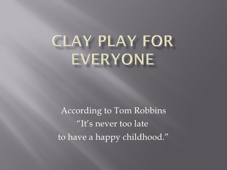 "According to Tom Robbins ""It's never too late  to have a happy childhood."""