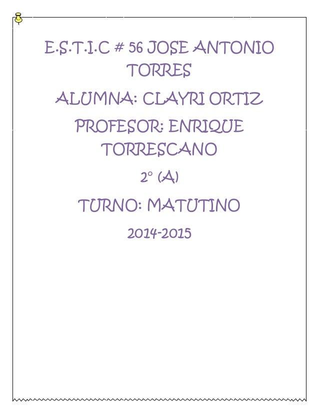 E.S.T.I.C # 56 JOSE ANTONIO  TORRES  ALUMNA: CLAYRI ORTIZ  PROFESOR: ENRIQUE  TORRESCANO  2° (A)  TURNO: MATUTINO  2014-20...