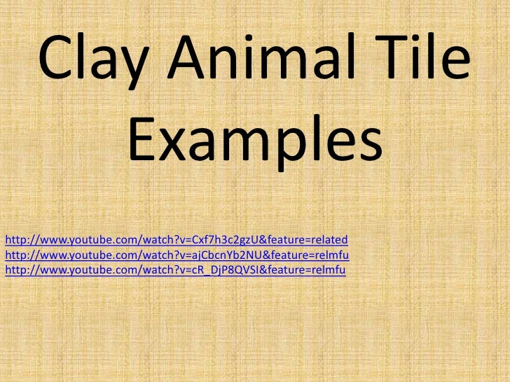 Clay Animal Tile        Exampleshttp://www.youtube.com/watch?v=Cxf7h3c2gzU&feature=relatedhttp://www.youtube.com/watch?v=a...