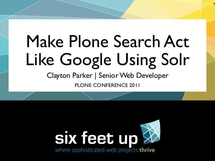 Make Plone Search ActLike Google Using Solr  Clayton Parker | Senior Web Developer          PLONE CONFERENCE 2011