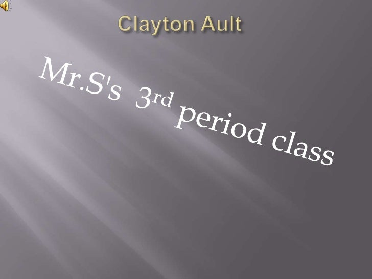 Clayton Ault<br />Mr.S's  3rd period class<br />