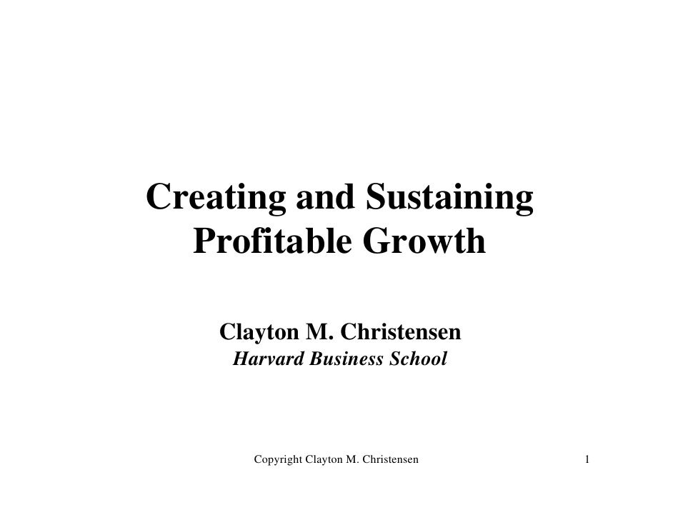 Creating and Sustaining   Profitable Growth      Clayton M. Christensen      Harvard Business School           Copyright C...