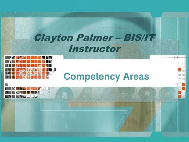 Clayton Palmer – BIS/IT Instructor<br />Competency Areas<br />