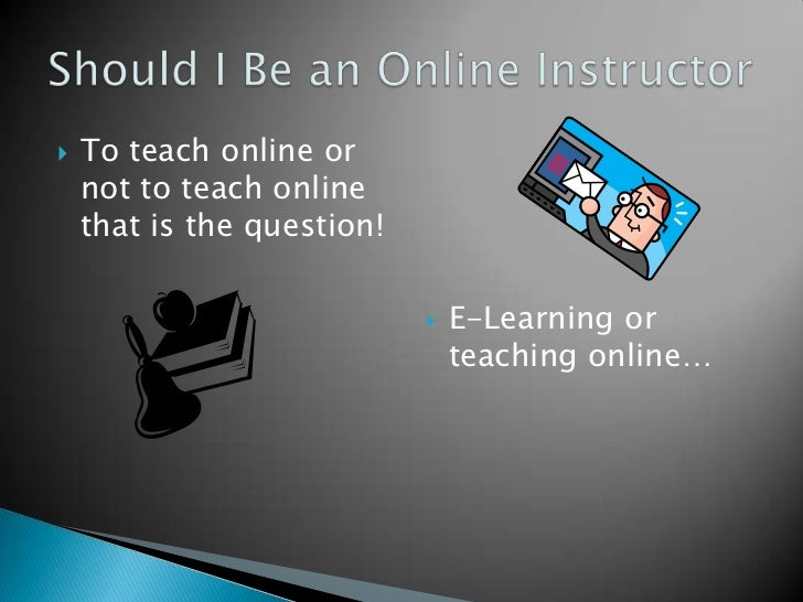 To teach online or not to teach online that is the question!<br />E-Learning or teaching online…<br />Should I Be an Onlin...
