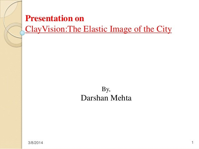 Presentation on ClayVision:The Elastic Image of the City  By,  Darshan Mehta  3/8/2014  1
