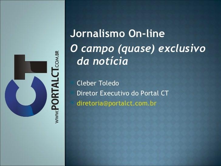 <ul><li>Jornalismo On-line  </li></ul><ul><li>O campo (quase) exclusivo da notícia </li></ul><ul><li>Cleber Toledo </li></...