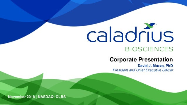 Corporate Presentation David J. Mazzo, PhD President and Chief Executive Officer November 2018 | NASDAQ: CLBS