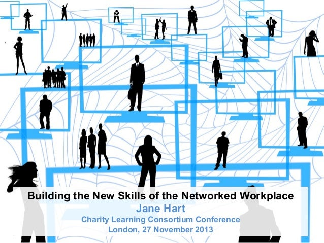 Building the New Skills of the Networked Workplace Jane Hart Charity Learning Consortium Conference London, 27 November 20...