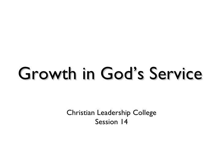 Growth in God's Service <ul><li>Christian Leadership College </li></ul><ul><li>Session 14 </li></ul>