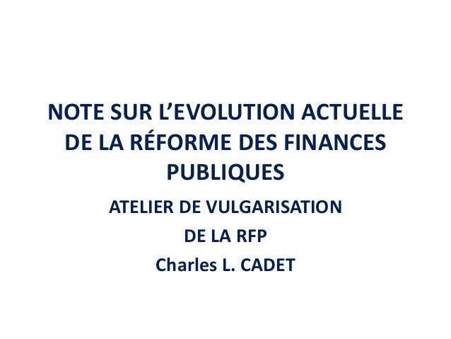 NOTE SUR L'EVOLUTION ACTUELLE DE LA RÉFORME DES FINANCES PUBLIQUES ATELIER DE VULGARISATION DE LA RFP Charles L. CADET