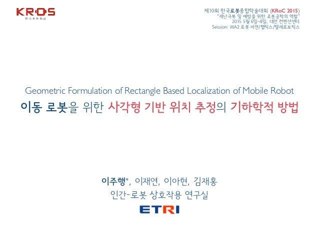 Geometric Formulation of Rectangle Based Localization of Mobile Robot 이동 로봇을 위한 사각형 기반 위치 추정의 기하학적 방법 이주행*, 이재연, 이아현, 김재홍 ...