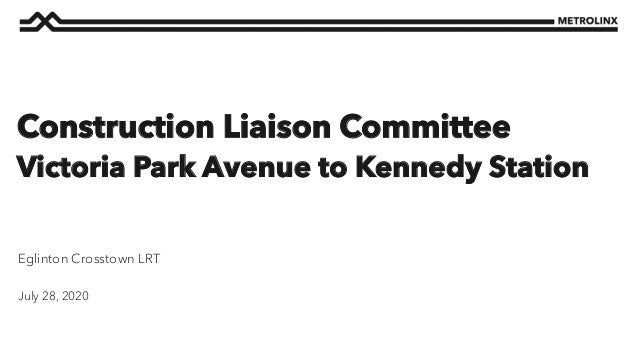 July 28, 2020 Eglinton Crosstown LRT Construction Liaison Committee Victoria Park Avenue to Kennedy Station