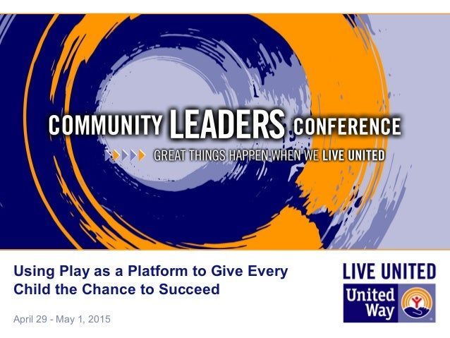April 29 - May 1, 2015 Using Play as a Platform to Give Every Child the Chance to Succeed