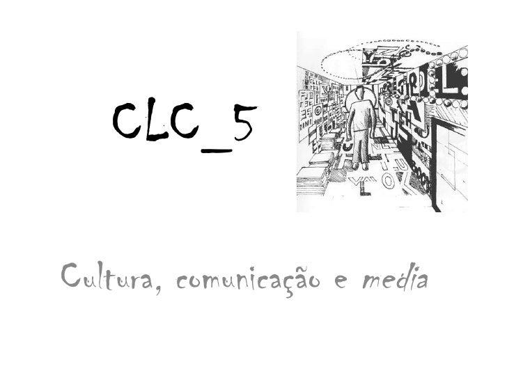 CLC_5<br />Cultura, comunicação e media<br />