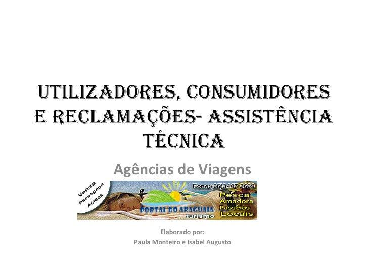 UTILIZADORES, CONSUMIDORES E RECLAMAÇÕES- Assistência Técnica Agências de Viagens Elaborado por: Paula Monteiro e Isabel A...