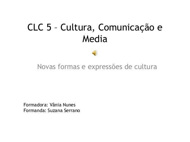 CLC 5 – Cultura, Comunicação e Media Novas formas e expressões de cultura Formadora: Vânia Nunes Formanda: Suzana Serrano