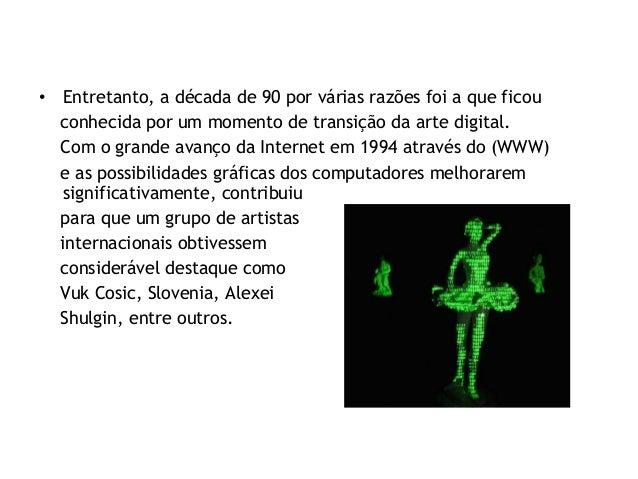 • Entretanto, a década de 90 por várias razões foi a que ficou conhecida por um momento de transição da arte digital. Com ...