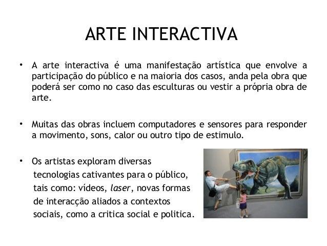 ARTE INTERACTIVA • A arte interactiva é uma manifestação artística que envolve a participação do público e na maioria dos ...
