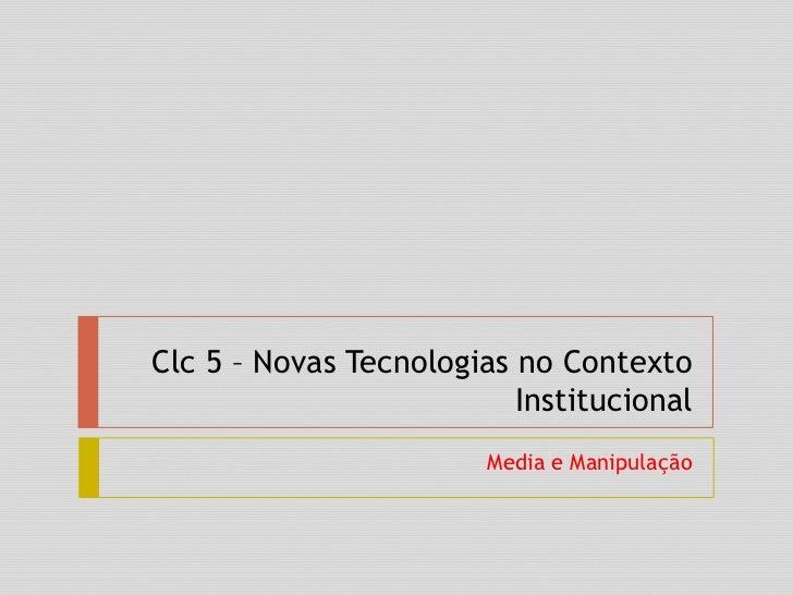 Clc 5 – Novas Tecnologias no Contexto Institucional<br />Media e Manipulação<br />