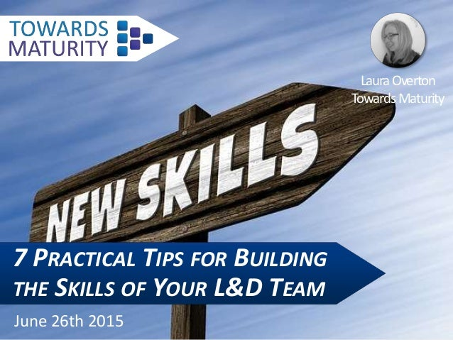7 PRACTICAL TIPS FOR BUILDING THE SKILLS OF YOUR L&D TEAM June 26th 2015 LauraOverton TowardsMaturity