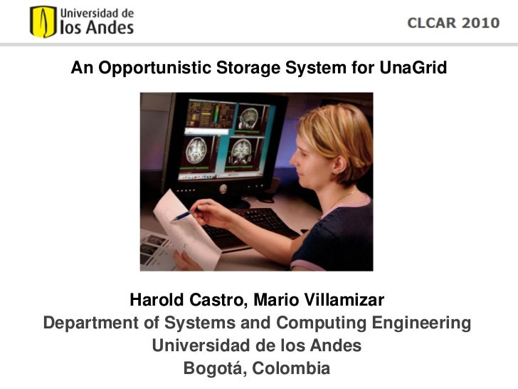 An Opportunistic Storage System for UnaGrid         Harold Castro, Mario VillamizarDepartment of Systems and Computing Eng...