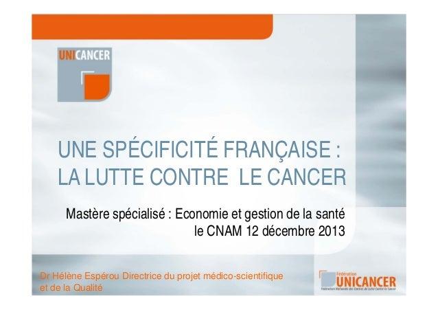 UNE SPÉCIFICITÉ FRANÇAISE : LA LUTTE CONTRE LE CANCER Mastère spécialisé : Economie et gestion de la santé le CNAM 12 déce...