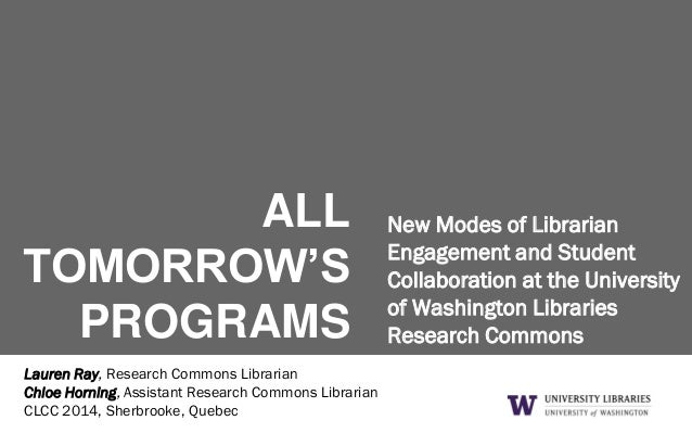 ALL TOMORROW'S PROGRAMS New Modes of Librarian Engagement and Student Collaboration at the University of Washington Librar...