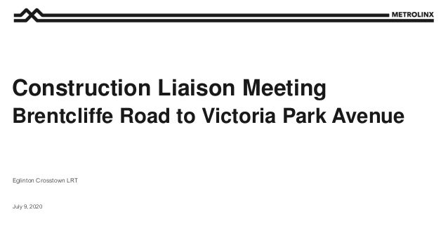 July 9, 2020 Eglinton Crosstown LRT Construction Liaison Meeting Brentcliffe Road to Victoria Park Avenue